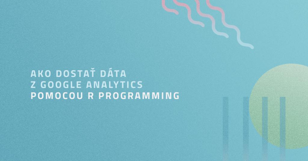 Ako dostať dáta z Google Analytics pomocou R Programming