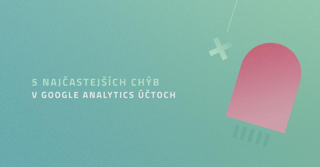 5 najčastejších chýb v Google Analytics účtoch