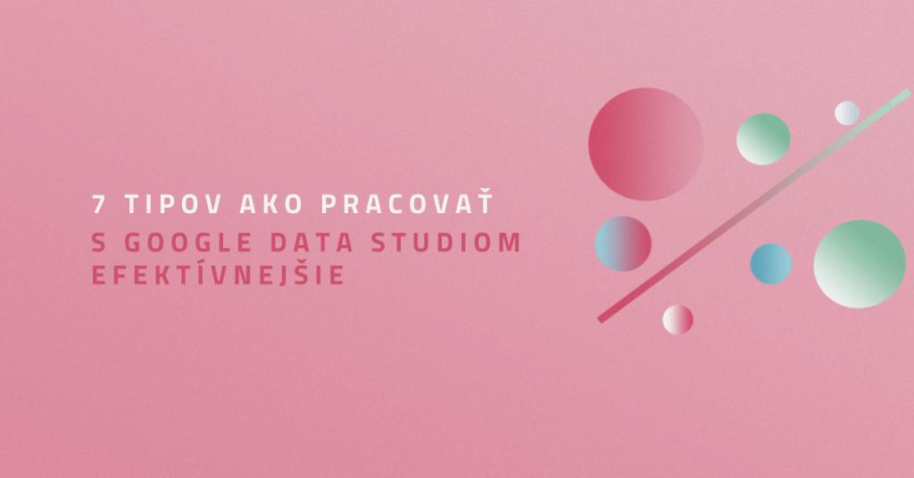 7 tipov ako pracovať s Google Data Studiom efektívnejšie