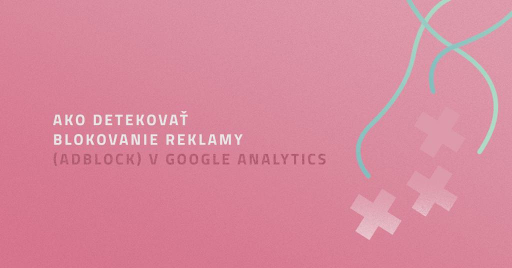 Ako detekovať blokovanie reklamy (Adblock) v Google Analytics
