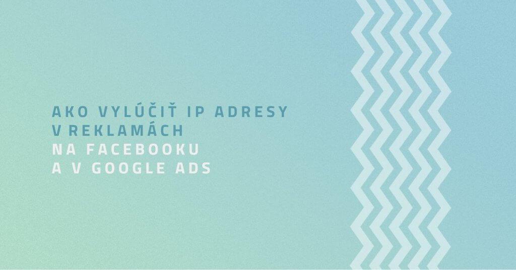 Ako vylúčiť IP adresy v reklamách na Facebooku a v Google Ads