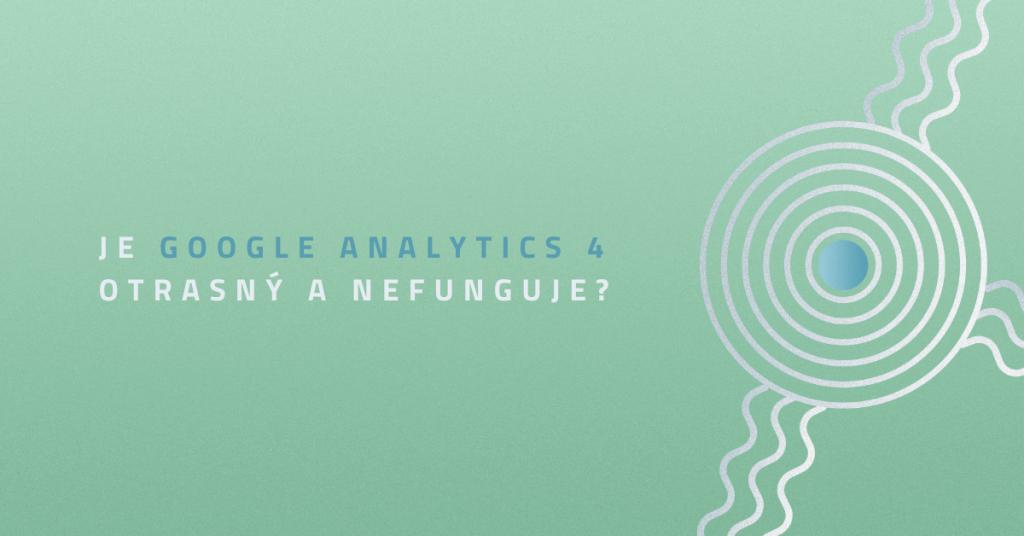 Je Google Analytics 4 otrasný a nefunguje?