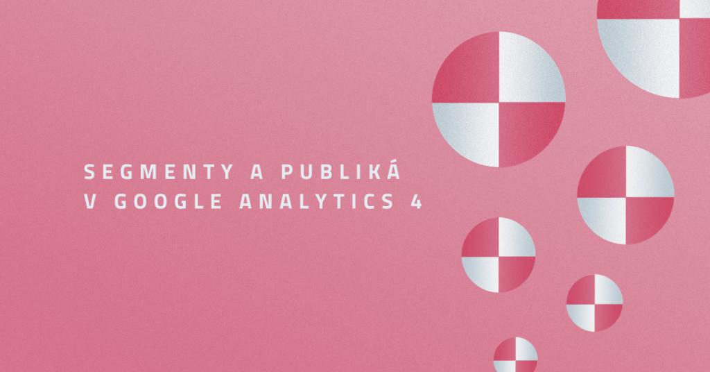 Segmenty a publiká v Google Analytics 4