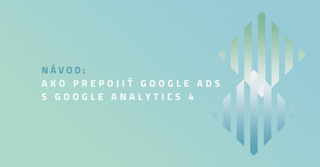 Návod: Ako prepojiť Google Ads s Google Analytics 4