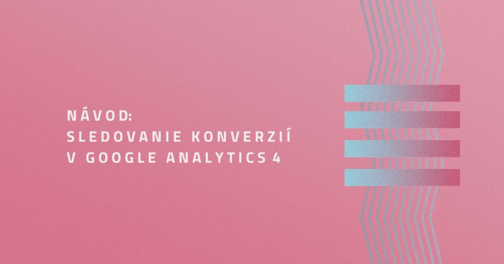 Návod: Sledovanie konverzií v Google Analytics 4