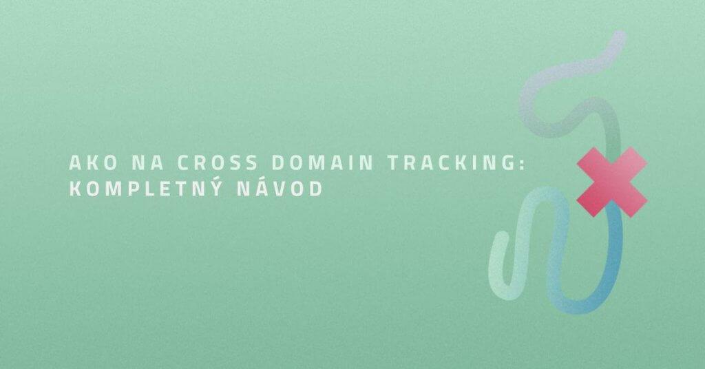 Ako na Cross Domain Tracking: Kompletný návod