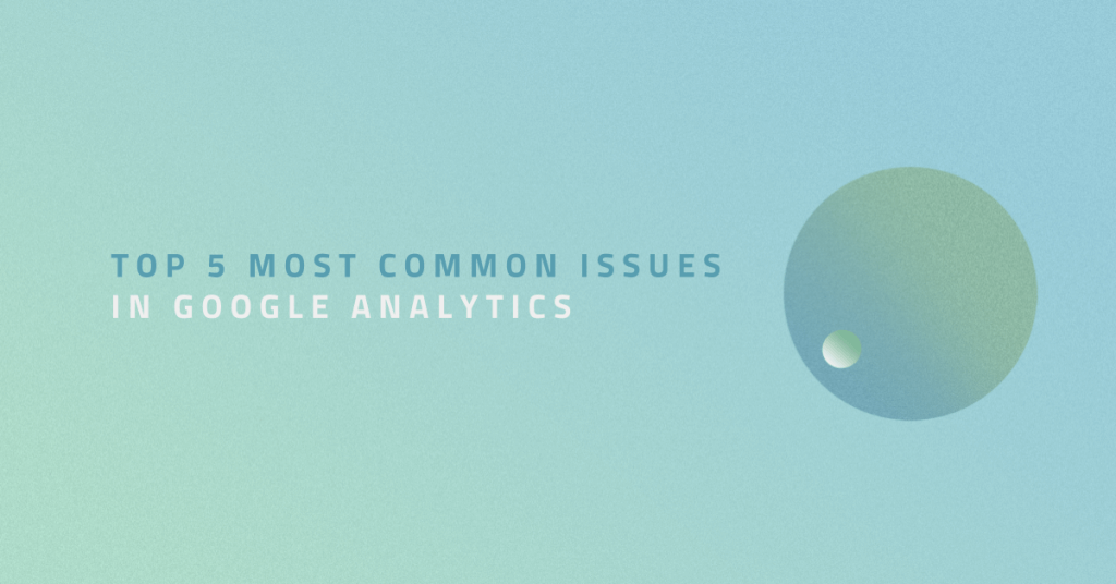 Top 5 most common issues in Google Analytics