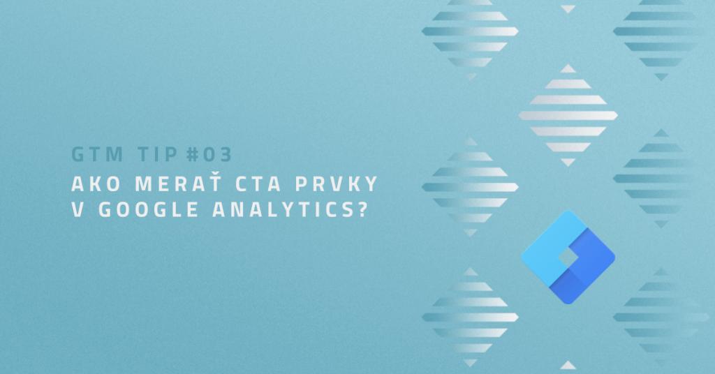 GTM TIP #03: Ako merať CTA prvky v Google Analytics?