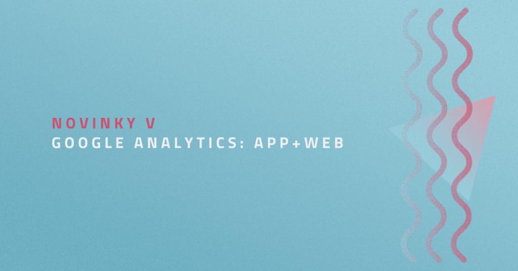 Novinky v Google Analytics: App+Web
