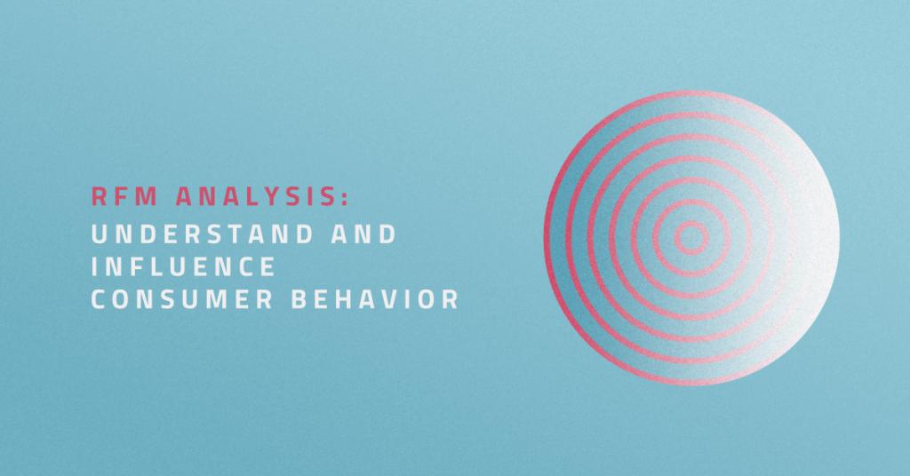 RFM Analysis: Understand and Influence Consumer Behavior
