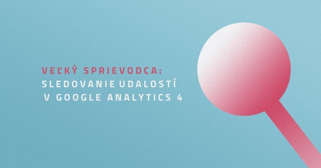 Veľký sprievodca: Sledovanie udalostí v Google Analytics 4