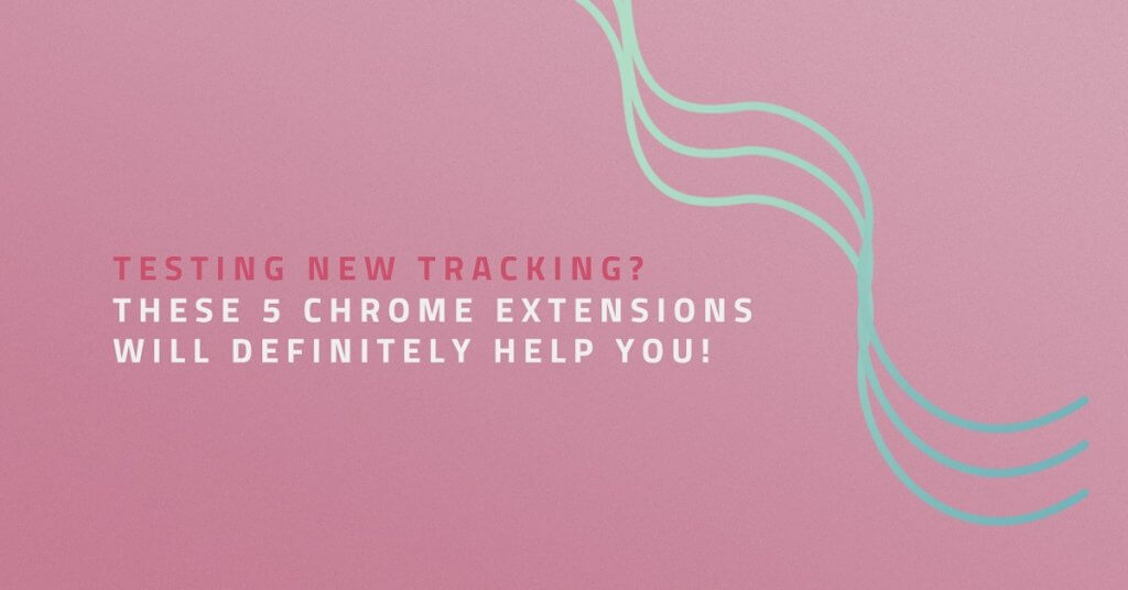Testing new tracking? These 5 Chrome extensions will definitely help you!