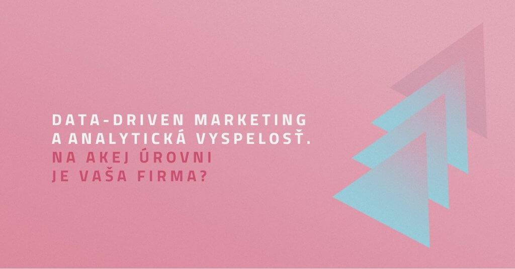 Data-driven marketing a analytická vyspelosť. Na akej úrovni je vaša firma?