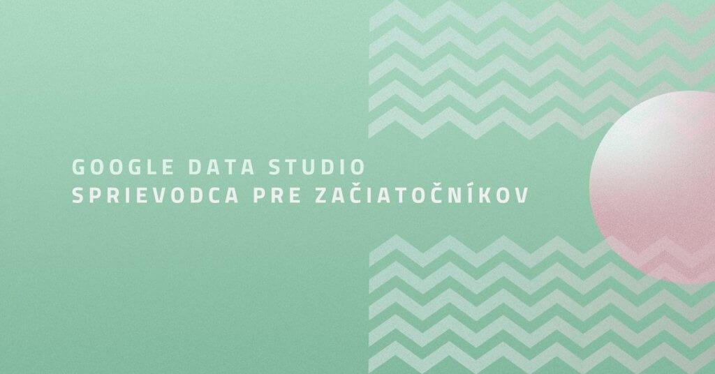 Google Data Studio: Sprievodca pre začiatočníkov