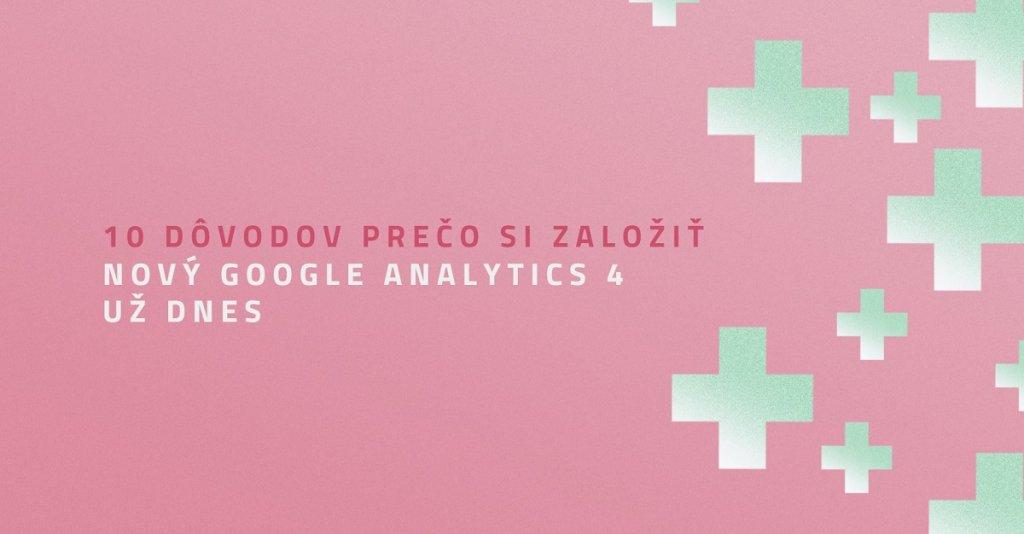 10 dôvodov prečo si založiť nový Google Analytics 4 už dnes