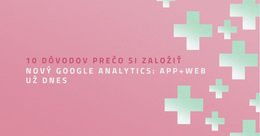 10 dôvodov prečo si založiť nový Google Analytics: App+Web už dnes