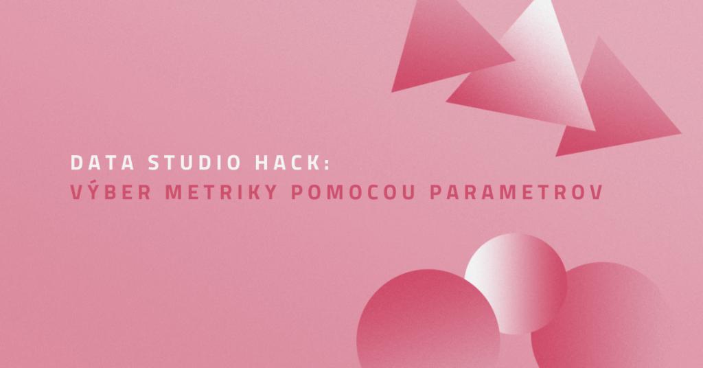Data Studio hack: výber metriky pomocou parametrov