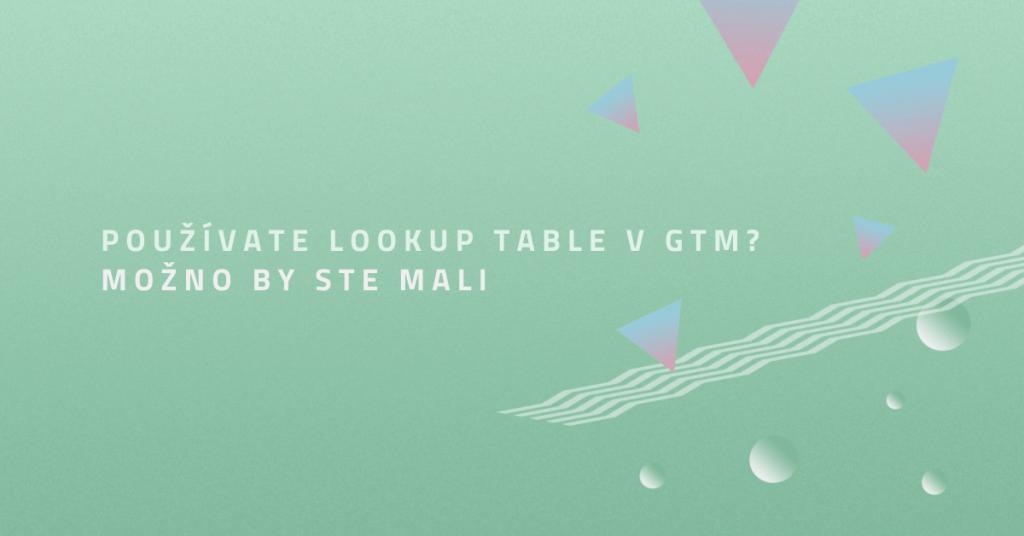 Používate lookup table v GTM? Možno by ste mali (+ 5 tipov pre váš web)