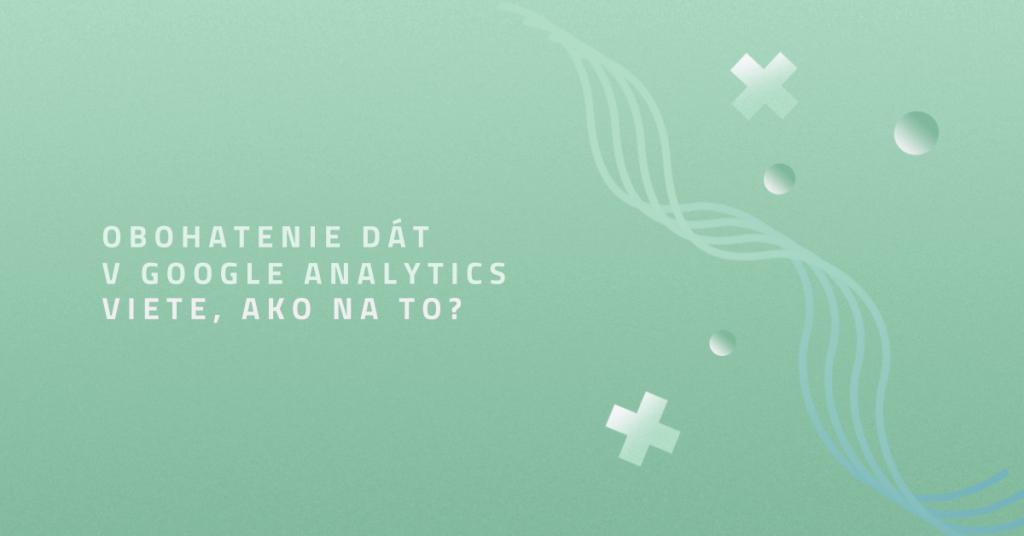 Obohatenie dát v Google Analytics: Viete, ako na to?