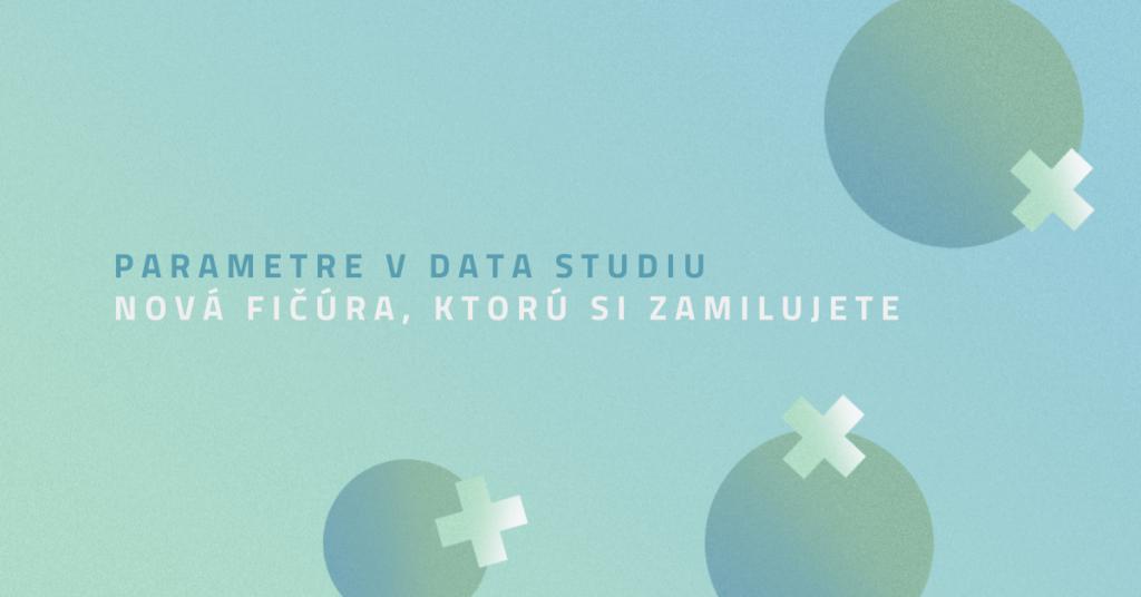 Parametre v Data Studiu – nová fičúra, ktorú si zamilujete