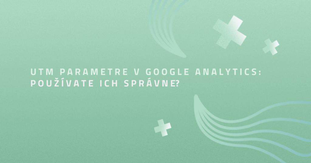 UTM parametre v Google Analytics: Používate ich správne?