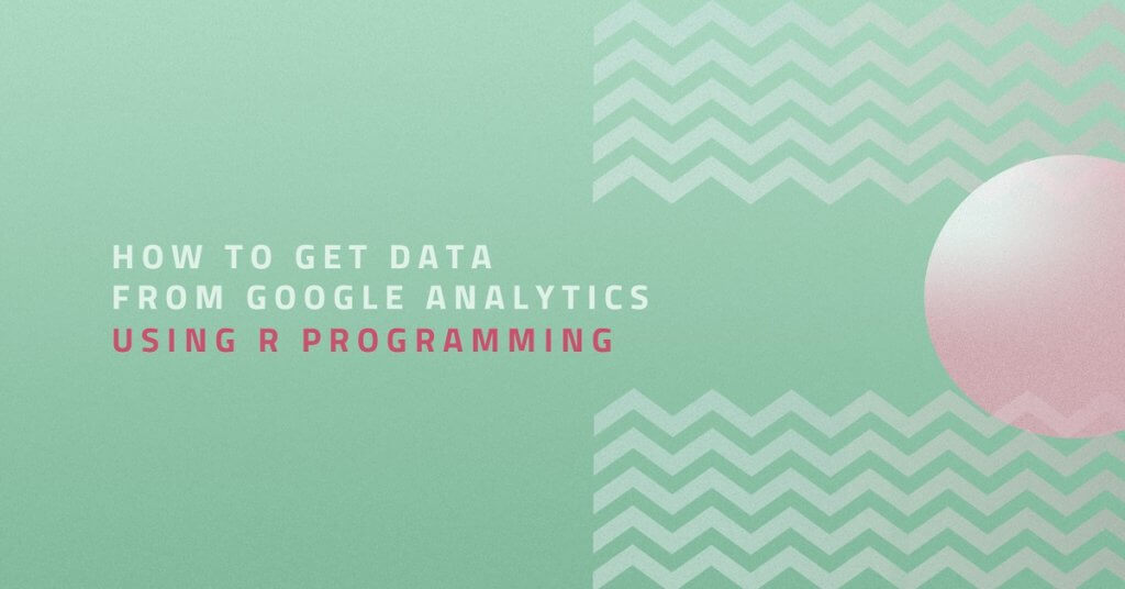 How to Get Data from Google Analytics Using R Programming
