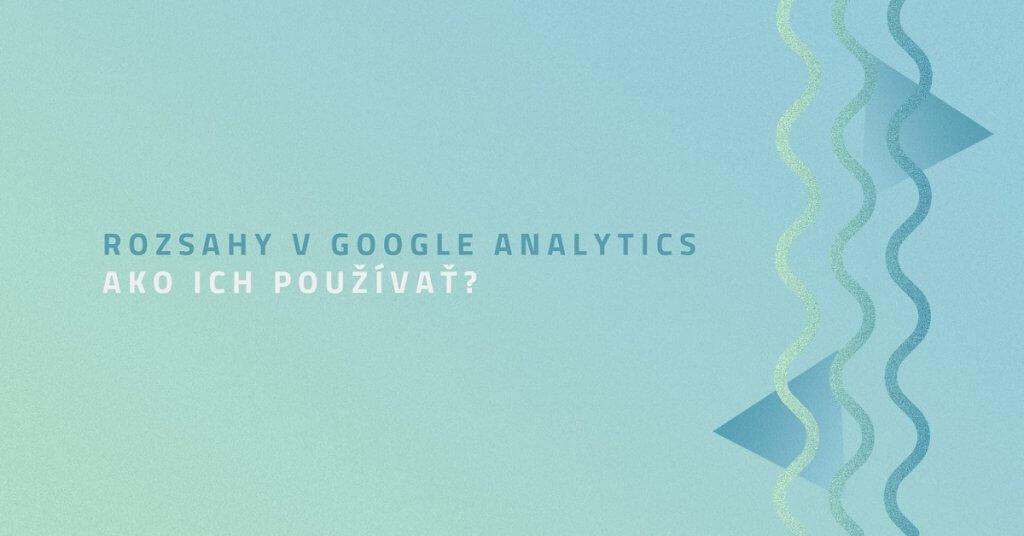 Rozsahy v Google Analytics. Ako ich používať?